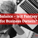 Work life balance – is it Fantasy or Reality for Business Owners?